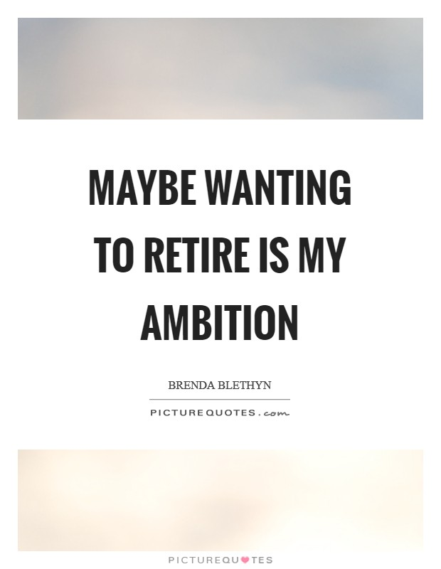 Maybe wanting to retire is my ambition Picture Quote #1
