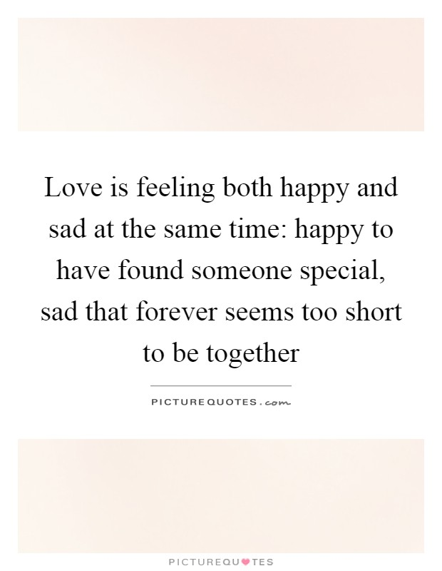 Love is feeling both happy and sad at the same time: happy to have found someone special, sad that forever seems too short to be together Picture Quote #1