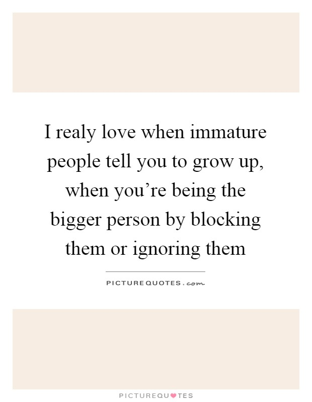 I realy love when immature people tell you to grow up, when you're being the bigger person by blocking them or ignoring them Picture Quote #1