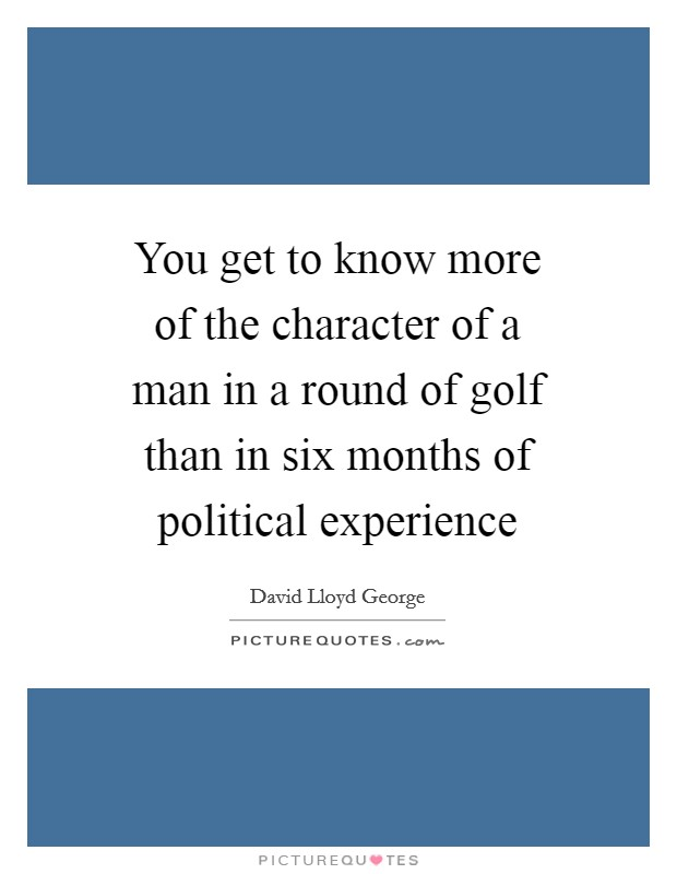 You get to know more of the character of a man in a round of golf than in six months of political experience Picture Quote #1