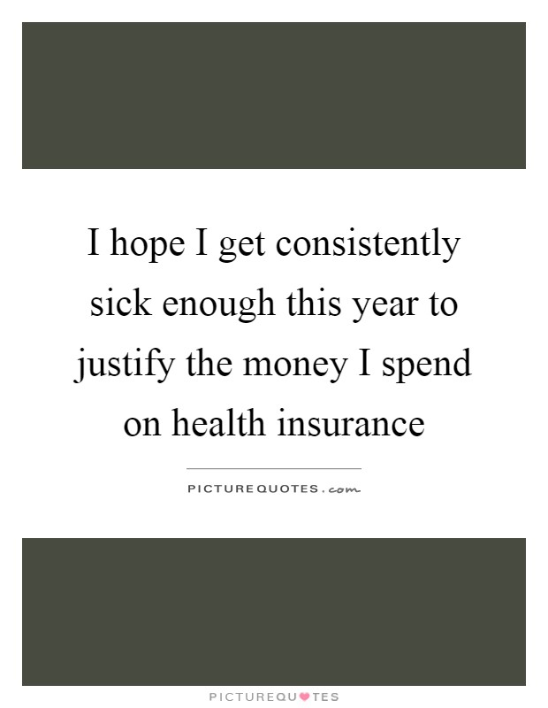 I hope I get consistently sick enough this year to justify the money I spend on health insurance Picture Quote #1
