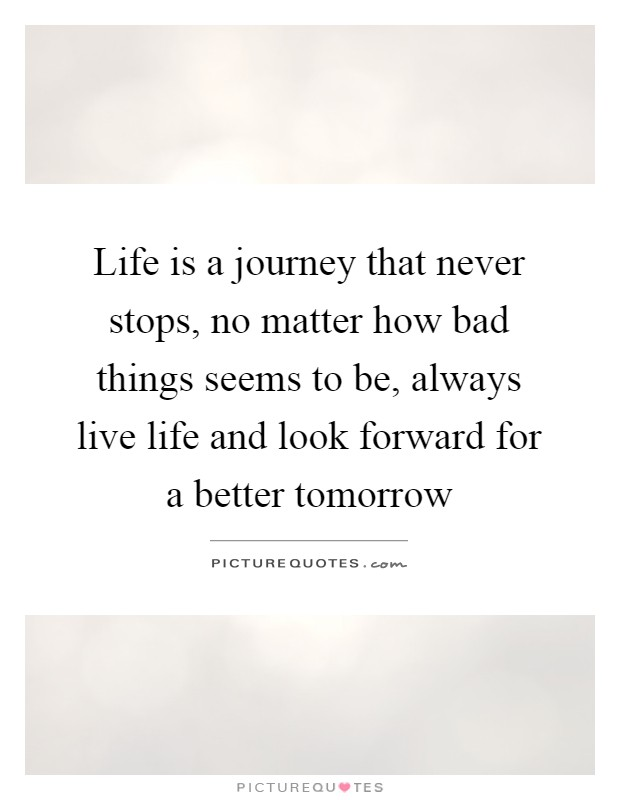 Life is a journey that never stops, no matter how bad things seems to be, always live life and look forward for a better tomorrow Picture Quote #1