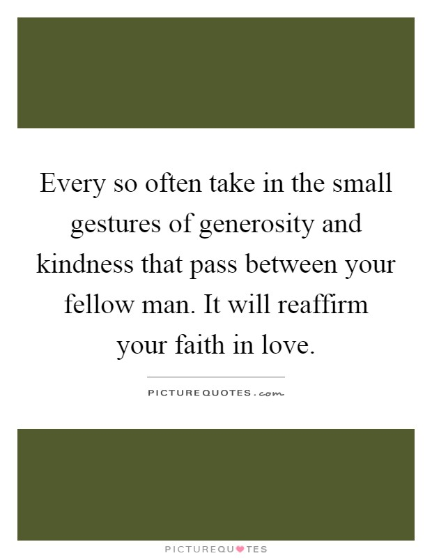 Every so often take in the small gestures of generosity and kindness that pass between your fellow man. It will reaffirm your faith in love Picture Quote #1