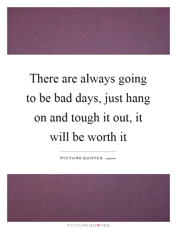 There are always going to be bad days, just hang on and tough it out, it will be worth it Picture Quote #1