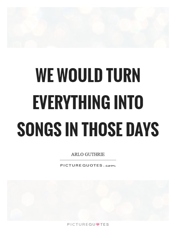 We would turn everything into songs in those days Picture Quote #1