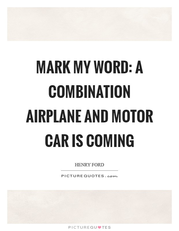 Mark my word: A combination airplane and motor car is coming Picture Quote #1