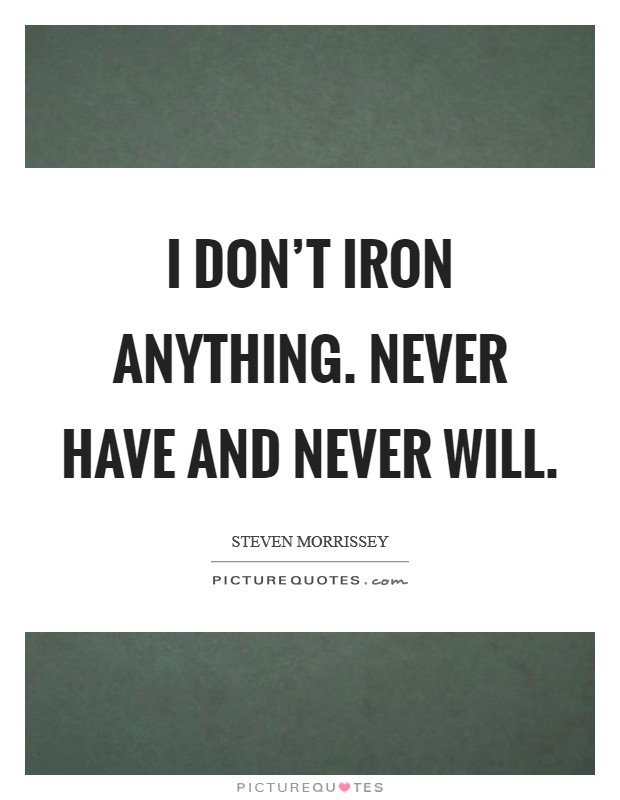 I don't iron anything. Never have and never will Picture Quote #1