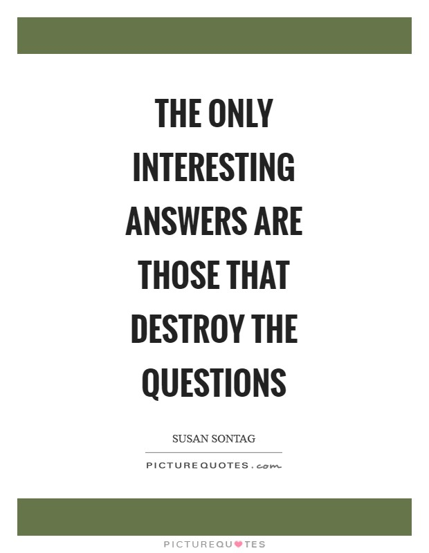 The only interesting answers are those that destroy the questions Picture Quote #1