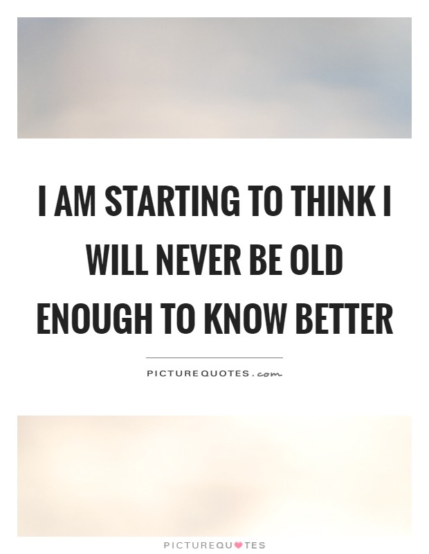 I am starting to think I will never be old enough to know better Picture Quote #1