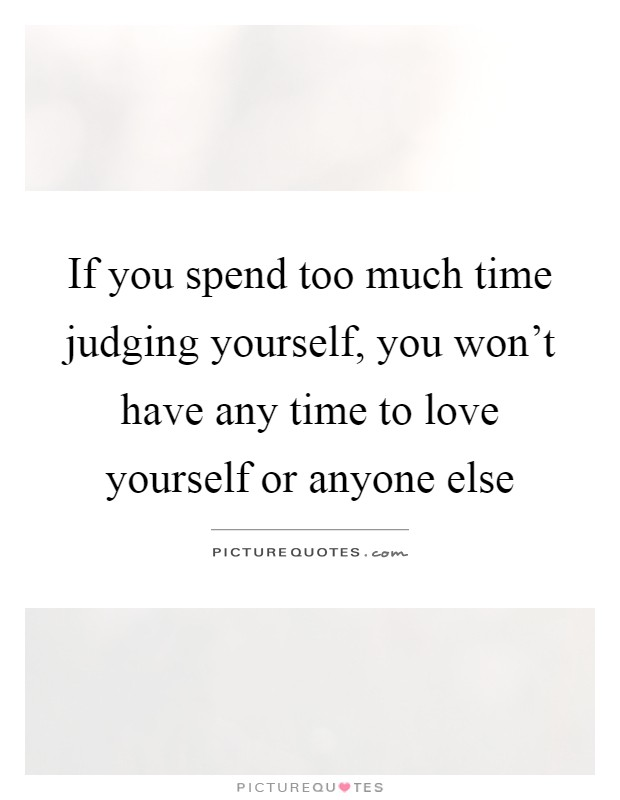 If you spend too much time judging yourself, you won't have any time to love yourself or anyone else Picture Quote #1