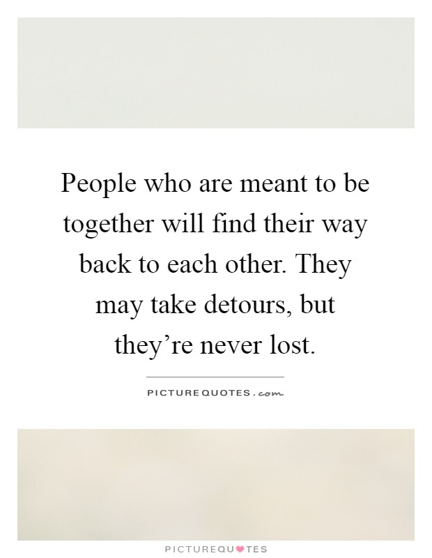 People who are meant to be together will find their way back to each other. They may take detours, but they're never lost Picture Quote #1