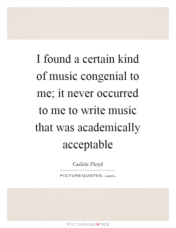I found a certain kind of music congenial to me; it never occurred to me to write music that was academically acceptable Picture Quote #1