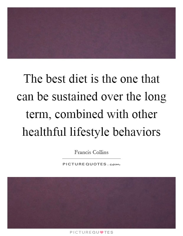 The best diet is the one that can be sustained over the long term, combined with other healthful lifestyle behaviors Picture Quote #1