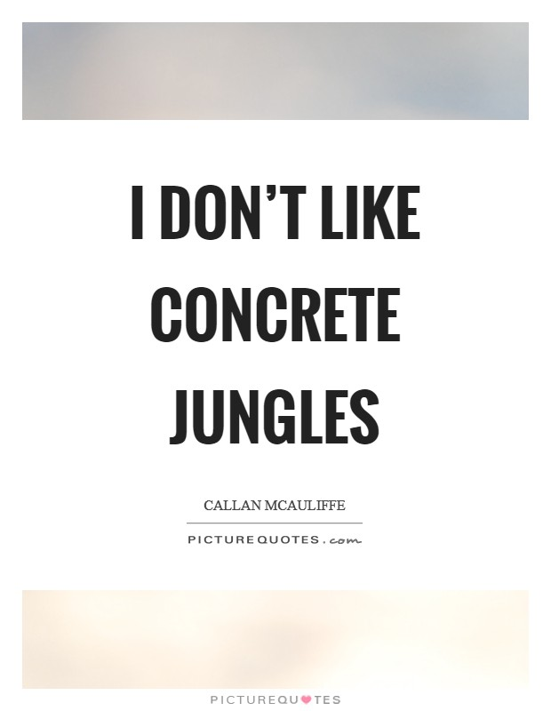 I don't like concrete jungles Picture Quote #1