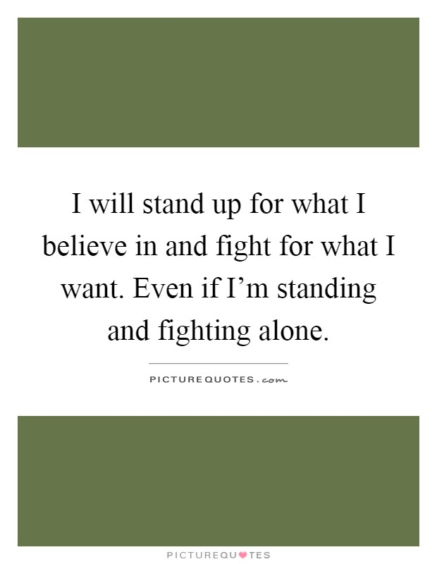 I will stand up for what I believe in and fight for what I want. Even if I'm standing and fighting alone Picture Quote #1