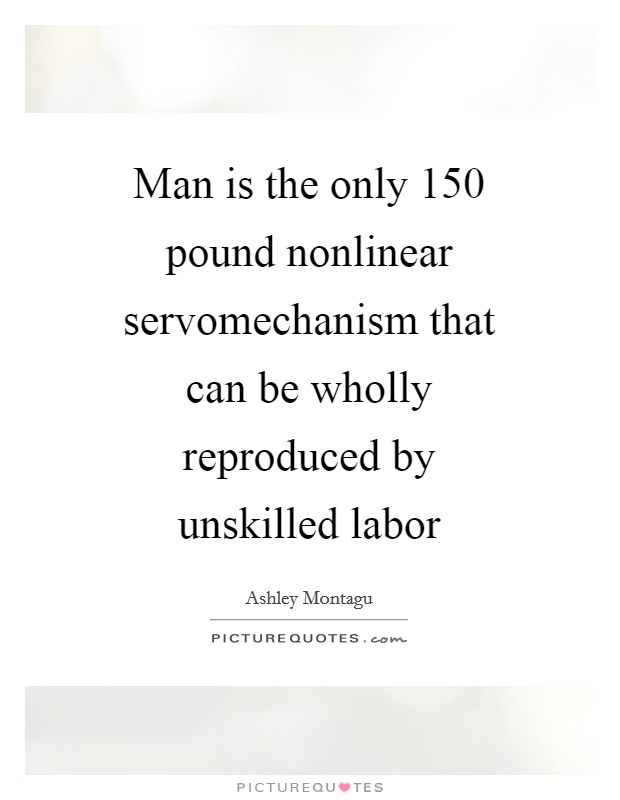 Man is the only 150 pound nonlinear servomechanism that can be wholly reproduced by unskilled labor Picture Quote #1