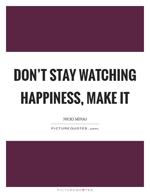 Don't stay watching happiness, make it Picture Quote #1