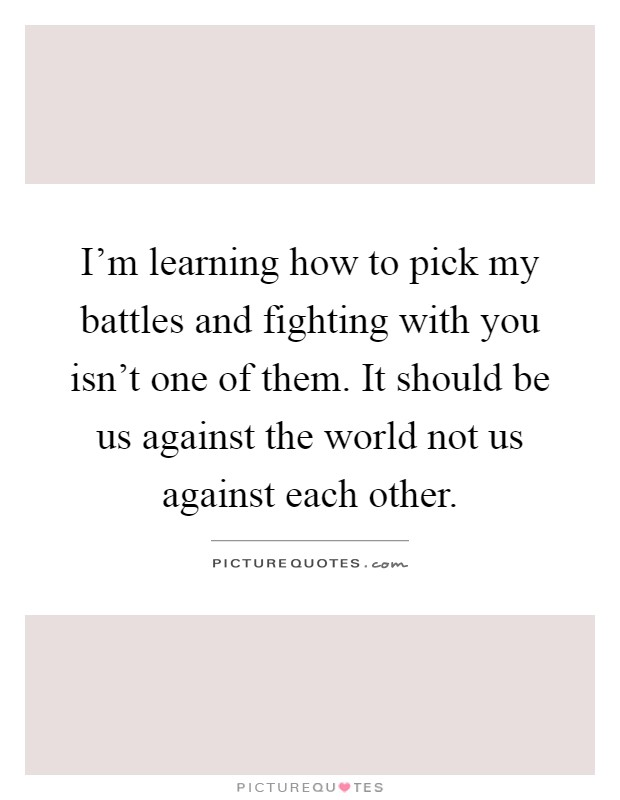 I\'m learning how to pick my battles and fighting with you ...