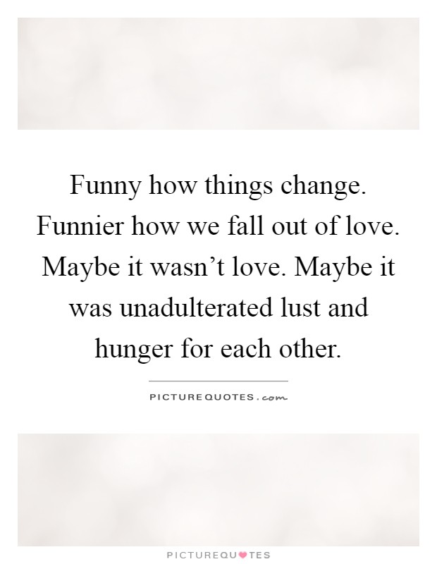 Funny How Things Change Funnier How We Fall Out Of Love Maybe