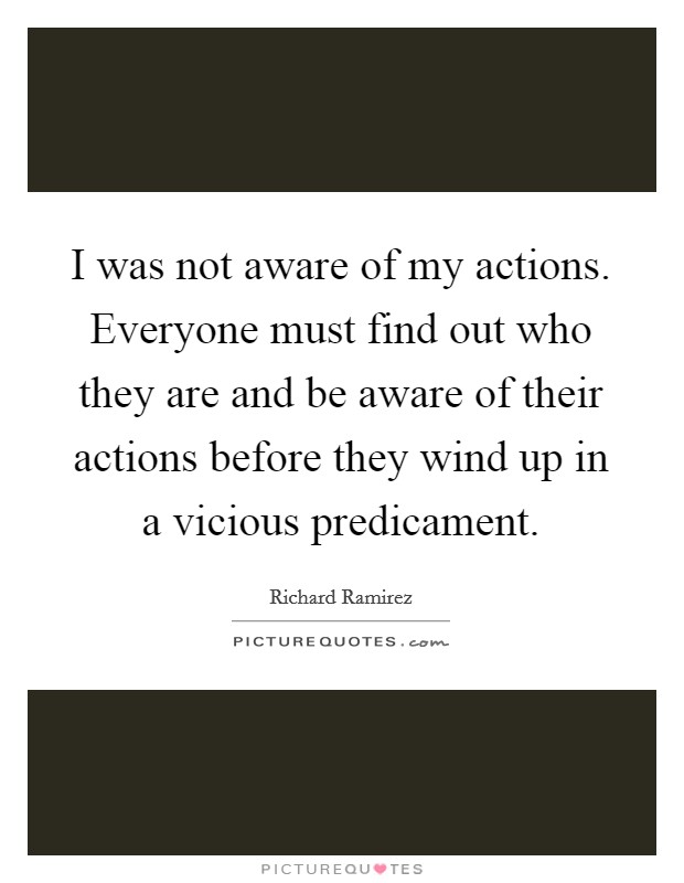 I was not aware of my actions. Everyone must find out who they are and be aware of their actions before they wind up in a vicious predicament Picture Quote #1