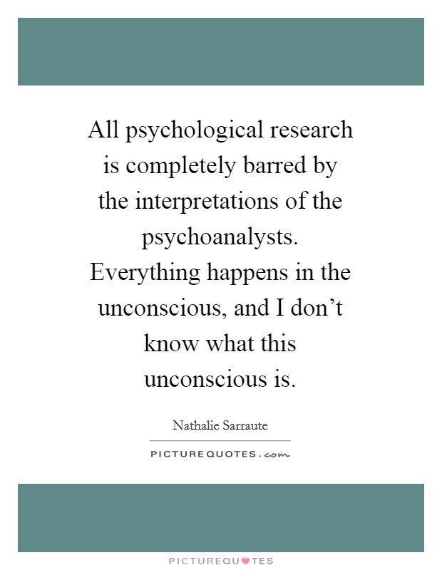 All psychological research is completely barred by the interpretations of the psychoanalysts. Everything happens in the unconscious, and I don't know what this unconscious is Picture Quote #1