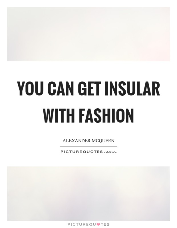 You can get insular with fashion Picture Quote #1
