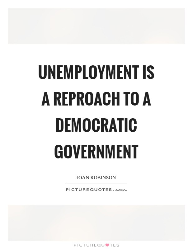 Unemployment is a reproach to a democratic government Picture Quote #1