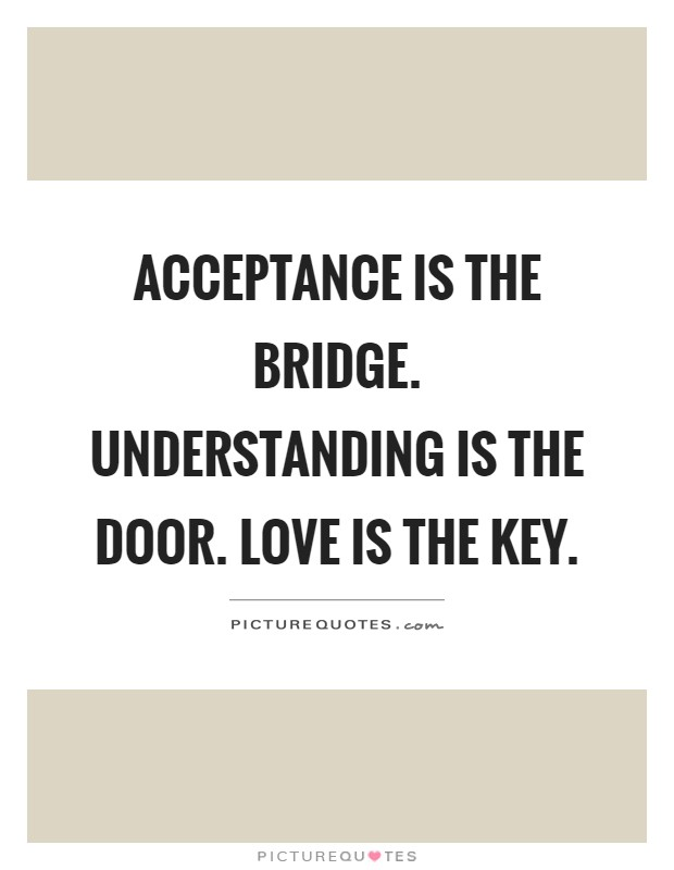 Acceptance is the bridge. Understanding is the door. Love is the key Picture Quote #1