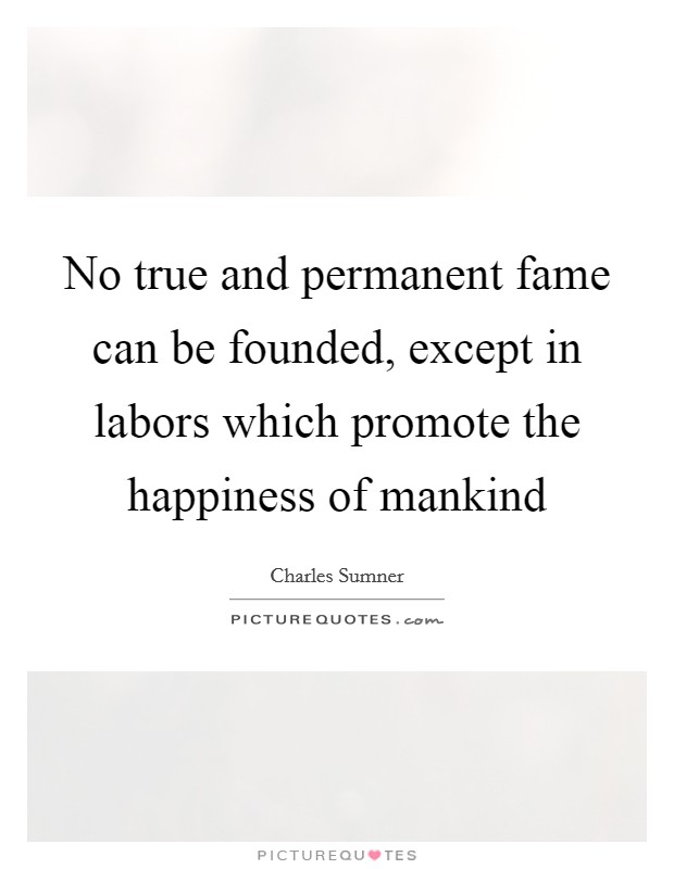 No true and permanent fame can be founded, except in labors which promote the happiness of mankind Picture Quote #1