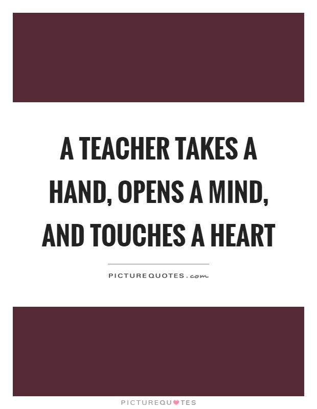A teacher takes a hand, opens a mind, and touches a heart