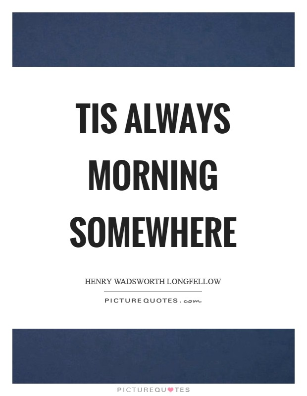 Tis always morning somewhere Picture Quote #1