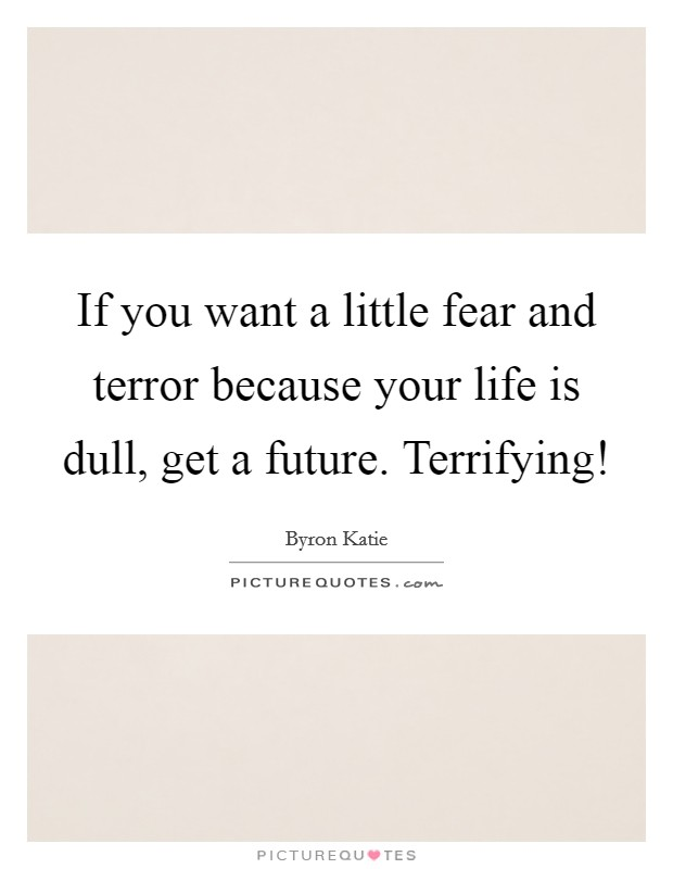 If you want a little fear and terror because your life is dull, get a future. Terrifying! Picture Quote #1