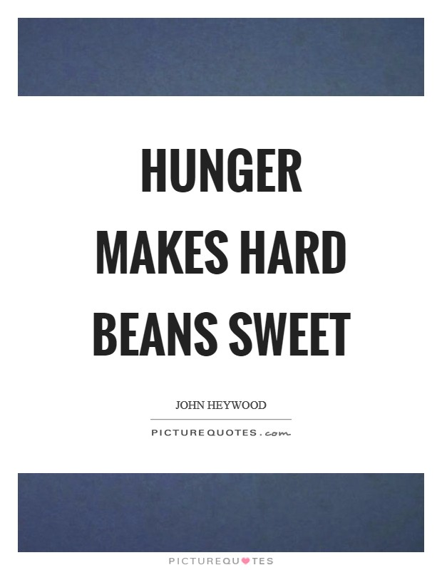 Hunger makes hard beans sweet Picture Quote #1