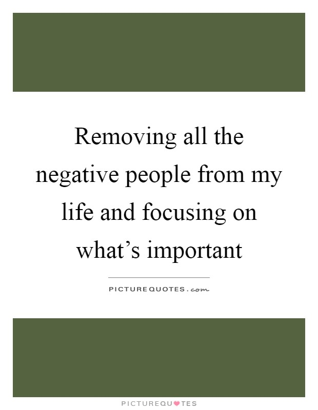 Removing all the negative people from my life and focusing on what's important Picture Quote #1