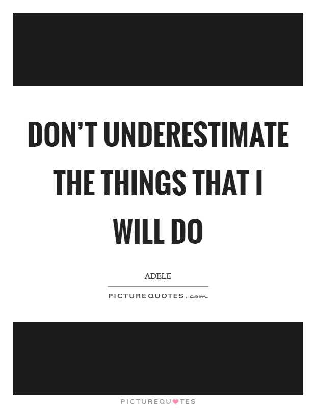 Don't underestimate the things that I will do Picture Quote #1