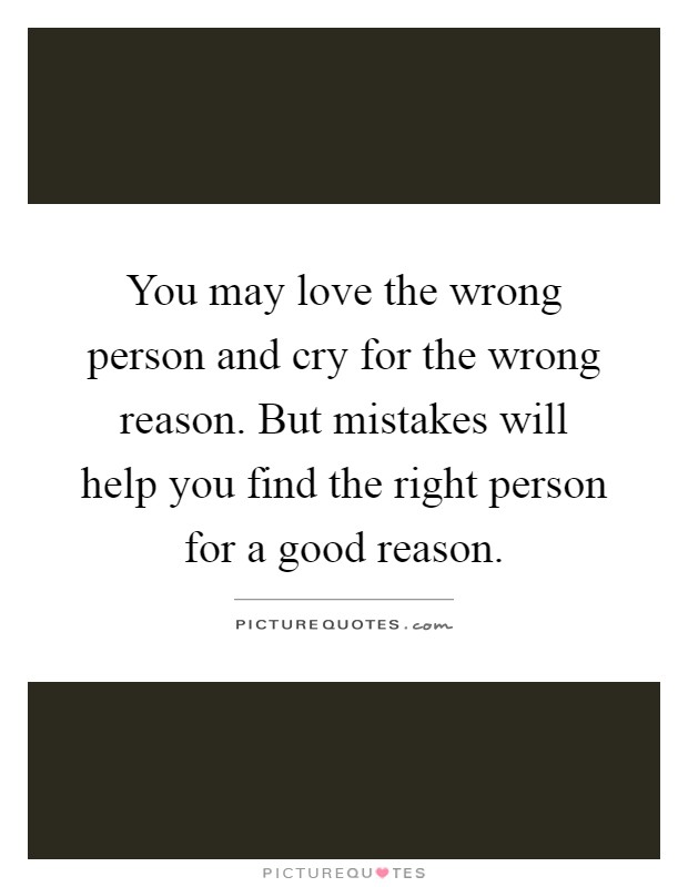 You may love the wrong person and cry for the wrong reason. But mistakes will help you find the right person for a good reason Picture Quote #1