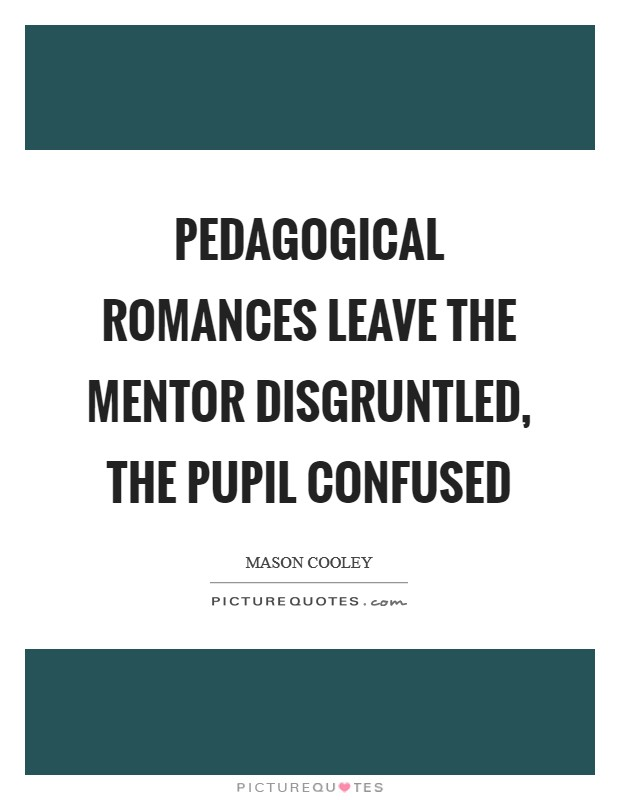 Pedagogical romances leave the mentor disgruntled, the pupil confused Picture Quote #1