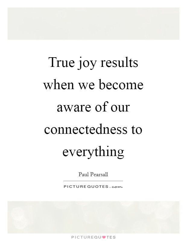 True joy results when we become aware of our connectedness to everything Picture Quote #1