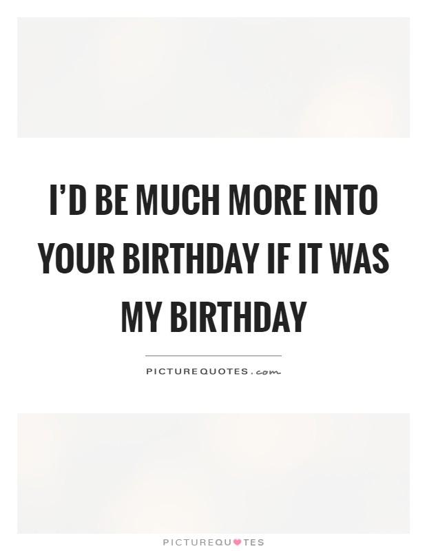 I'd be much more into your birthday if it was my birthday Picture Quote #1