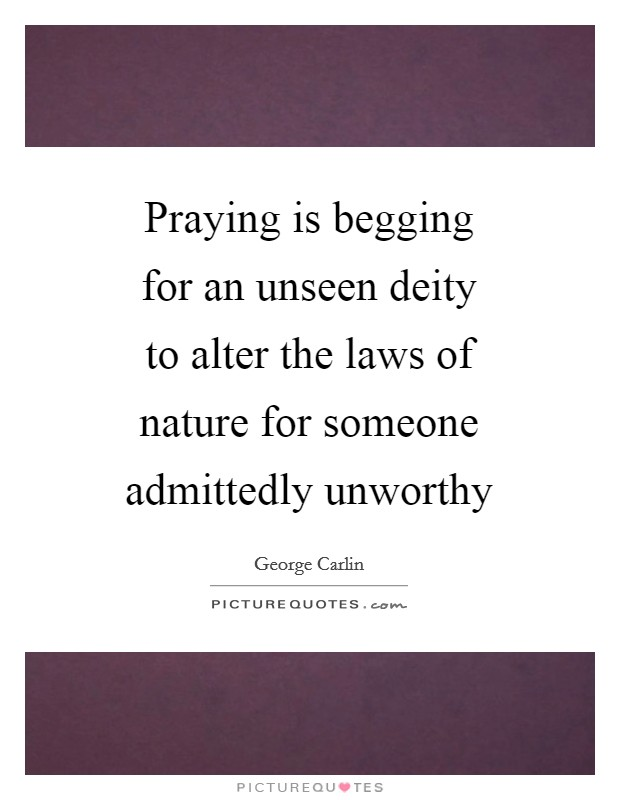 Praying is begging for an unseen deity to alter the laws of nature for someone admittedly unworthy Picture Quote #1