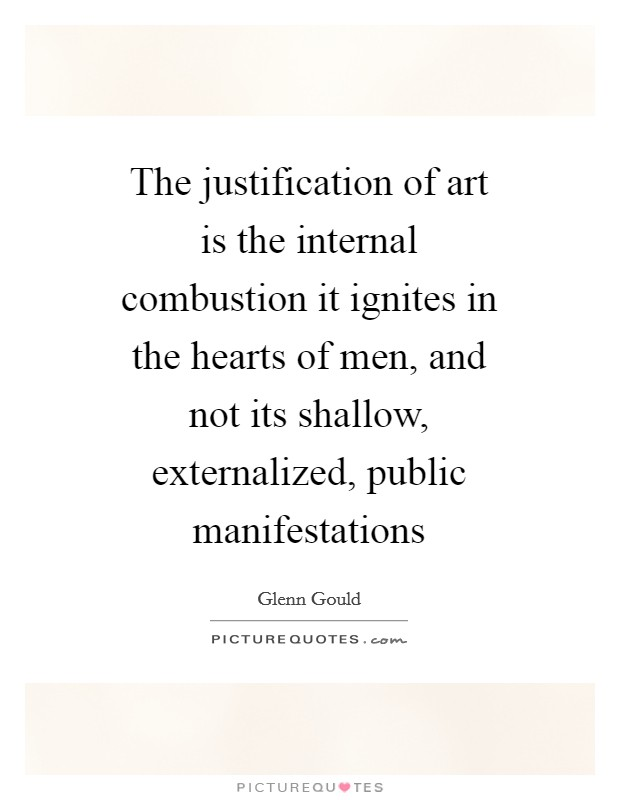 The justification of art is the internal combustion it ignites in the hearts of men, and not its shallow, externalized, public manifestations Picture Quote #1