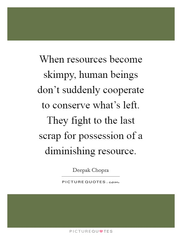 When resources become skimpy, human beings don't suddenly cooperate to conserve what's left. They fight to the last scrap for possession of a diminishing resource Picture Quote #1