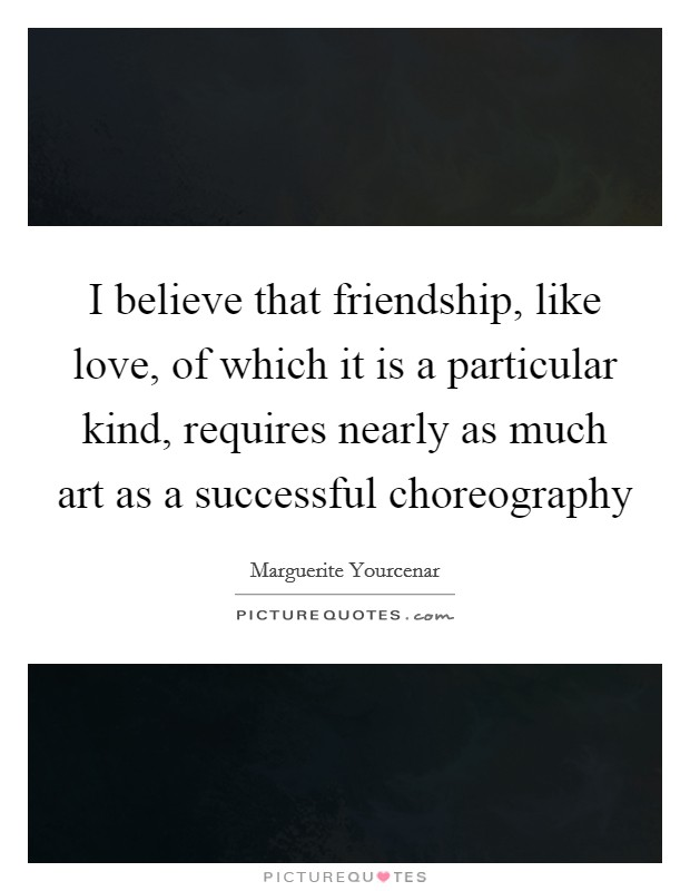 I believe that friendship, like love, of which it is a particular kind, requires nearly as much art as a successful choreography Picture Quote #1
