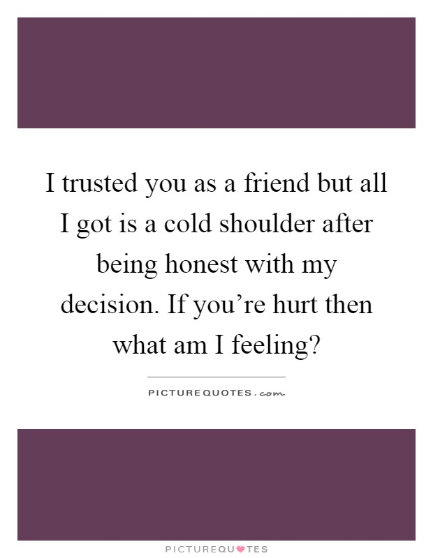 I trusted you as a friend but all I got is a cold shoulder after being honest with my decision. If you're hurt then what am I feeling? Picture Quote #1