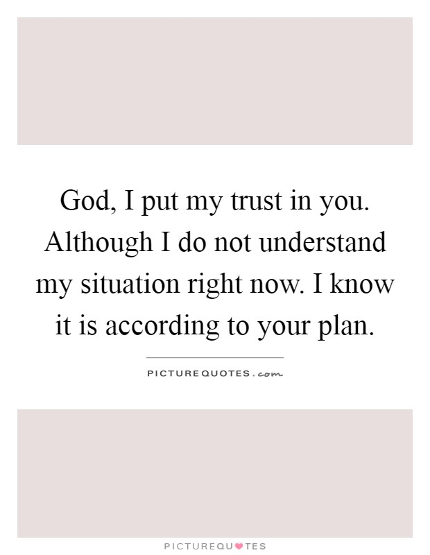 God, I put my trust in you. Although I do not understand my situation right now. I know it is according to your plan Picture Quote #1