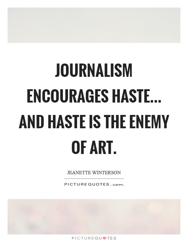 Journalism encourages haste... and haste is the enemy of art Picture Quote #1
