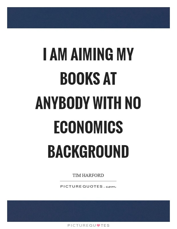 I am aiming my books at anybody with no economics background Picture Quote #1