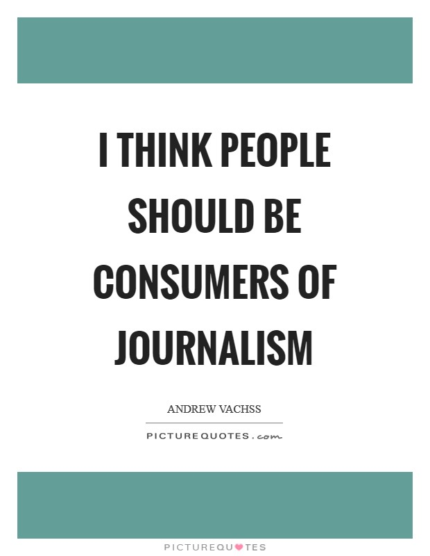 I think people should be consumers of journalism Picture Quote #1