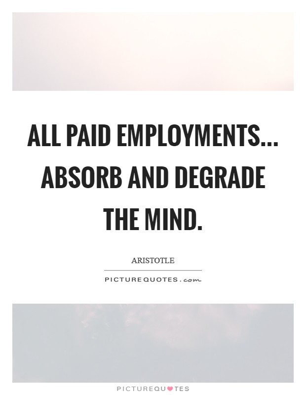 All paid employments... Absorb and degrade the mind Picture Quote #1
