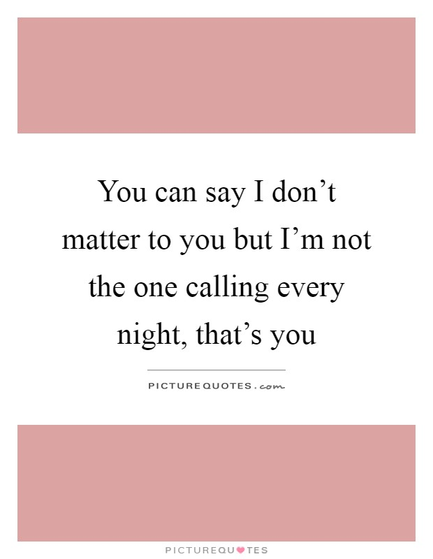 You can say I don't matter to you but I'm not the one calling every night, that's you Picture Quote #1